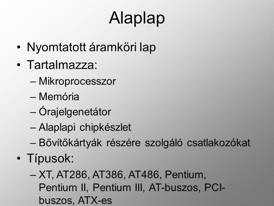 Mikroprocesszor (CPU) Central Processing Unit, központi feldolgozó egység Vezérli az egységeket Két része: –Vezérlőegység (CU – Control Unit) vezérel –Aritmetikai és logikai egység(ALU – Arithmetical Locical Unit) Végzi a műveleteket, kiértékeli a relációkat Tulajdonságai –Szóhossz Arra utal, hogy a processzor hány bittel tud egyszerre műveletet végezni (bit, byte) Szótípusok –Szótag – 1 byte – 1 karakter tárolására –Félszó – 2 byte – egész számok tárolására –szó – 4 byte – valós számok tárolására –Dupla szó – 8 byte – valós számok tárolására –Sebesség Az órajelek gyakorisága (másodpercenkénti műveletek száma, Hz – ben mérik)