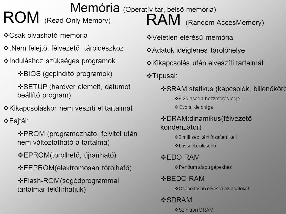 Memória (Operatív tár, belső memória) ROM (Read Only Memory)  Csak olvasható memória ,Nem felejtő, félvezető tárolóeszköz  Induláshoz szükséges programok  BIOS (gépindító programok)  SETUP (hardver elemeit, dátumot beállító program)  Kikapcsoláskor nem veszíti el tartalmát  Fajtái:  PROM (programozható, felvitel után nem változtatható a tartalma)  EPROM(törölhető, újraírható)  EEPROM(elektromosan törölhető)  Flash-ROM(segédprogrammal tartalmár felülírhatjuk) RAM (Random AccesMemory)  Véletlen elérésű memória  Adatok ideiglenes tárolóhelye  Kikapcsolás után elveszíti tartalmát  Típusai:  SRAM:statikus (kapcsolók, billenőkörök)  8-25 nsec a hozzáférés ideje  Gyors, de drága  DRAM:dinamikus(félvezető kondenzátor)  2 millisec-ként frissíteni kell  Lassabb, olcsóbb  EDO RAM  Pentium alapú gépekhez  BEDO RAM  Csoportosan olvassa az adatokat  SDRAM  Szinkron DRAM