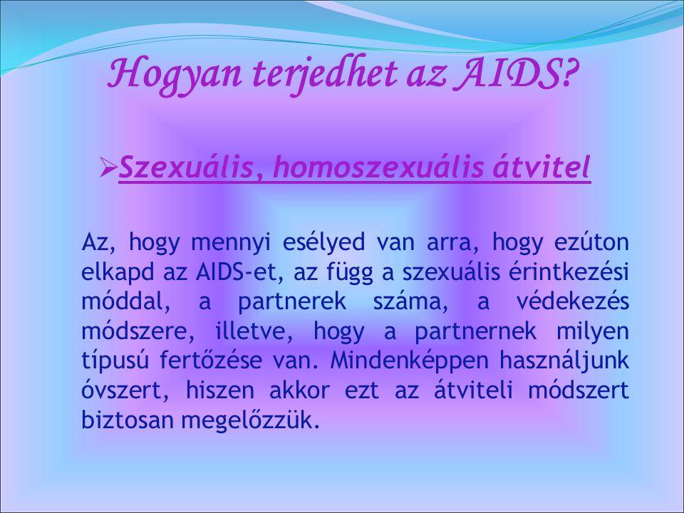 Hogyan terjedhet az AIDS?  Szexuális, homoszexuális átvitel Az, hogy mennyi esélyed van arra, hogy ezúton elkapd az AIDS-et, az függ a szexuális érin