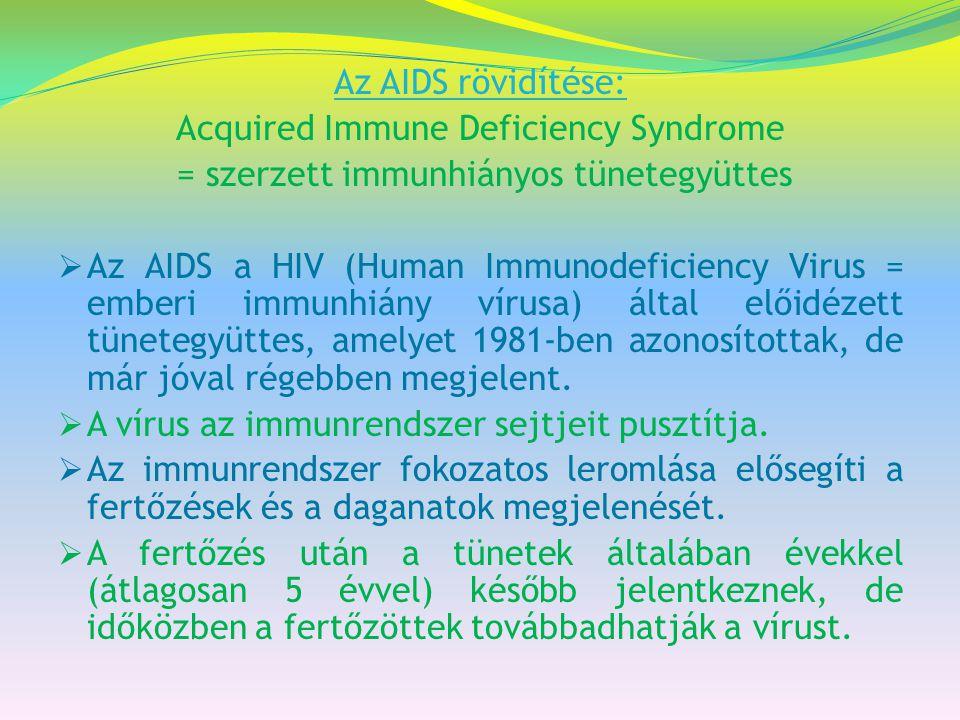 Az AIDS rövidítése: Acquired Immune Deficiency Syndrome = szerzett immunhiányos tünetegyüttes  Az AIDS a HIV (Human Immunodeficiency Virus = emberi i