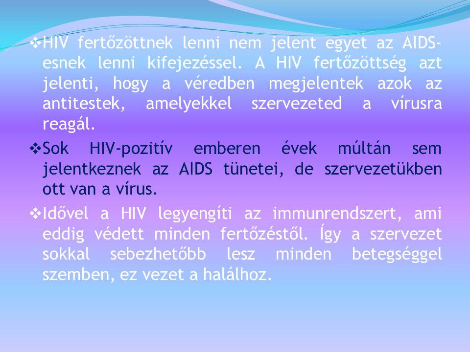  HIV fertőzöttnek lenni nem jelent egyet az AIDS- esnek lenni kifejezéssel. A HIV fertőzöttség azt jelenti, hogy a véredben megjelentek azok az antit