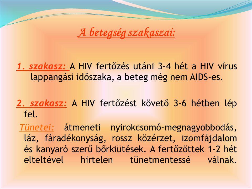 A betegség szakaszai: 1. szakasz: A HIV fertőzés utáni 3-4 hét a HIV vírus lappangási időszaka, a beteg még nem AIDS-es. 2. szakasz: A HIV fertőzést k