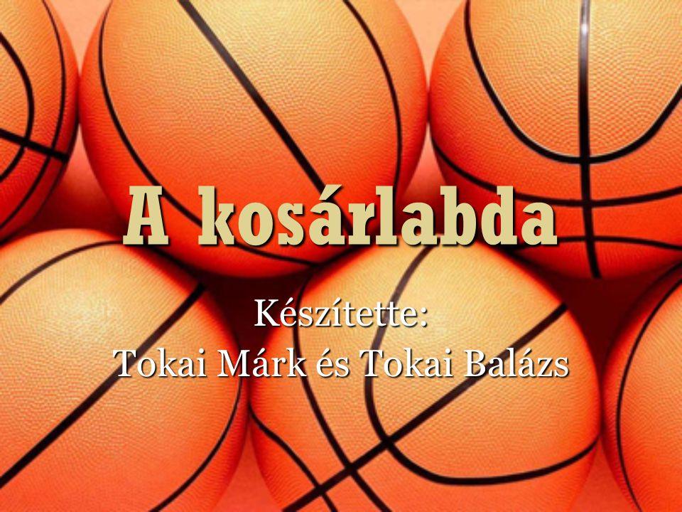 A kosárlabda Készítette: Tokai Márk és Tokai Balázs