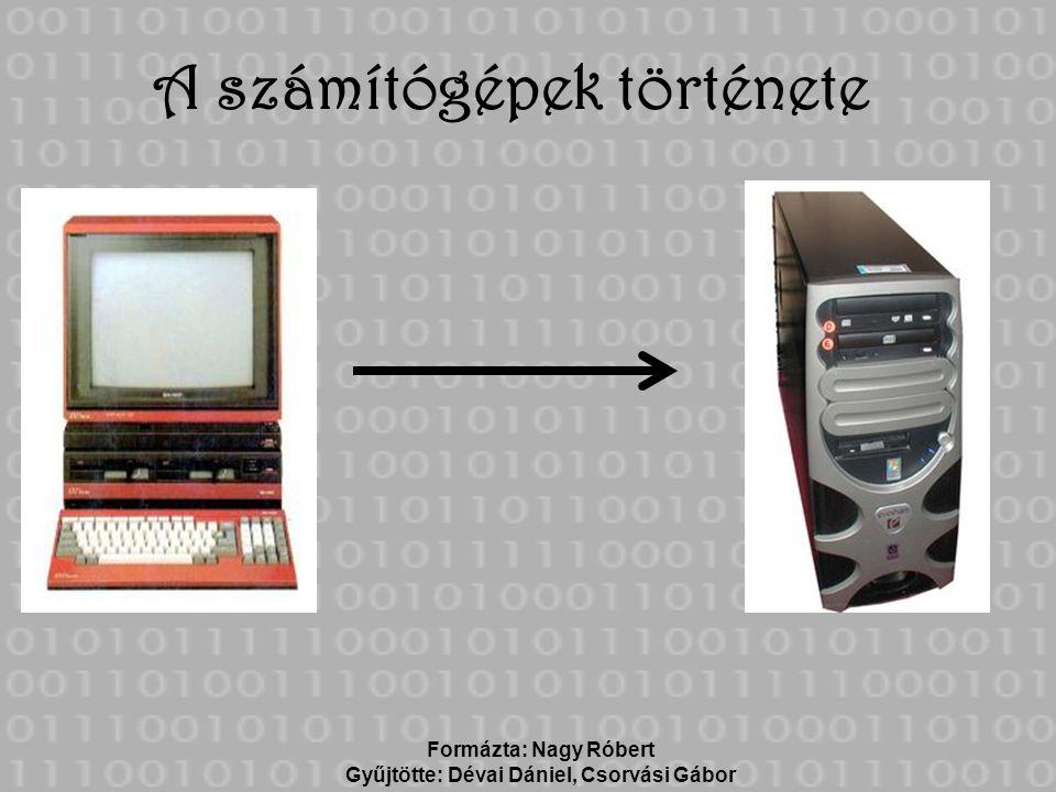 A számítógépek története Formázta: Nagy Róbert Gyűjtötte: Dévai Dániel, Csorvási Gábor