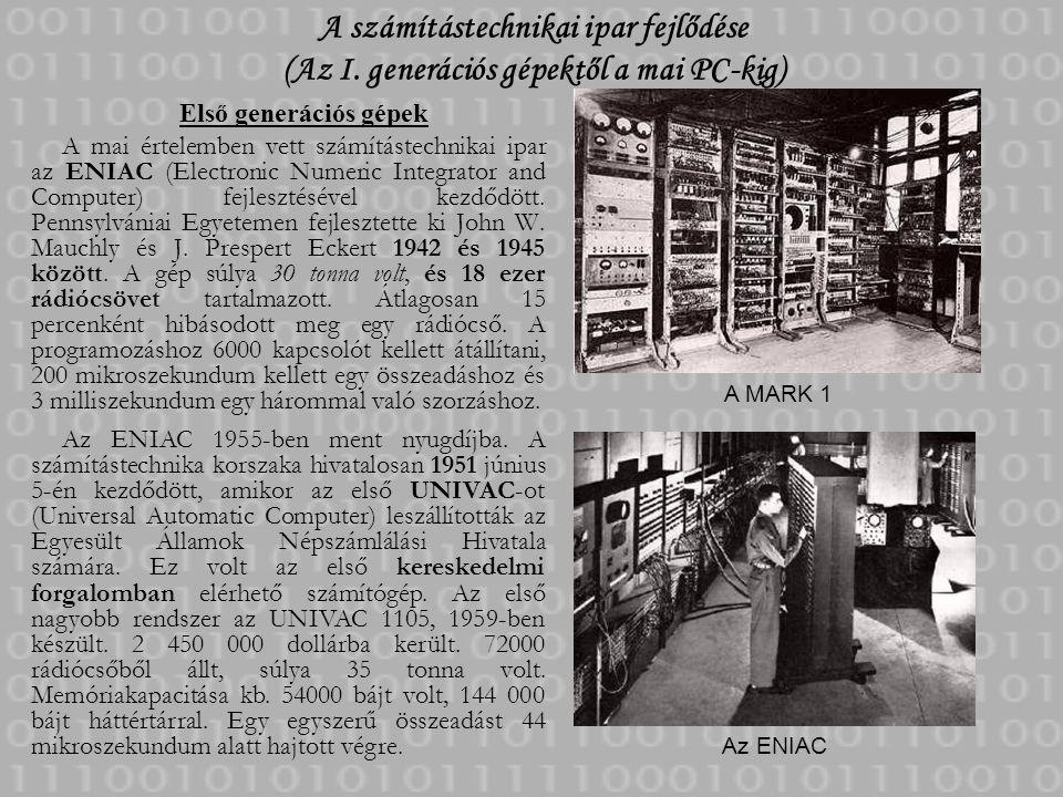 A számítástechnikai ipar fejlődése (Az I. generációs gépektől a mai PC-kig) Első generációs gépek A mai értelemben vett számítástechnikai ipar az ENIA