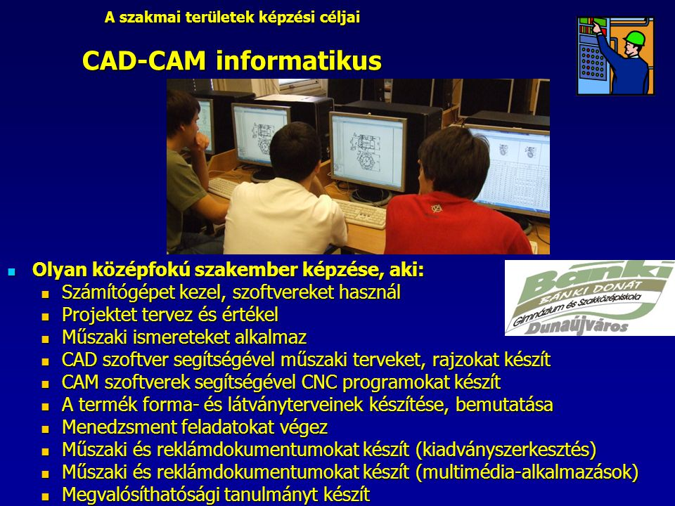 A szakmai területek képzési céljai CAD-CAM informatikus Olyan középfokú szakember képzése, aki: Olyan középfokú szakember képzése, aki: Számítógépet kezel, szoftvereket használ Számítógépet kezel, szoftvereket használ Projektet tervez és értékel Projektet tervez és értékel Műszaki ismereteket alkalmaz Műszaki ismereteket alkalmaz CAD szoftver segítségével műszaki terveket, rajzokat készít CAD szoftver segítségével műszaki terveket, rajzokat készít CAM szoftverek segítségével CNC programokat készít CAM szoftverek segítségével CNC programokat készít A termék forma- és látványterveinek készítése, bemutatása A termék forma- és látványterveinek készítése, bemutatása Menedzsment feladatokat végez Menedzsment feladatokat végez Műszaki és reklámdokumentumokat készít (kiadványszerkesztés) Műszaki és reklámdokumentumokat készít (kiadványszerkesztés) Műszaki és reklámdokumentumokat készít (multimédia-alkalmazások) Műszaki és reklámdokumentumokat készít (multimédia-alkalmazások) Megvalósíthatósági tanulmányt készít Megvalósíthatósági tanulmányt készít
