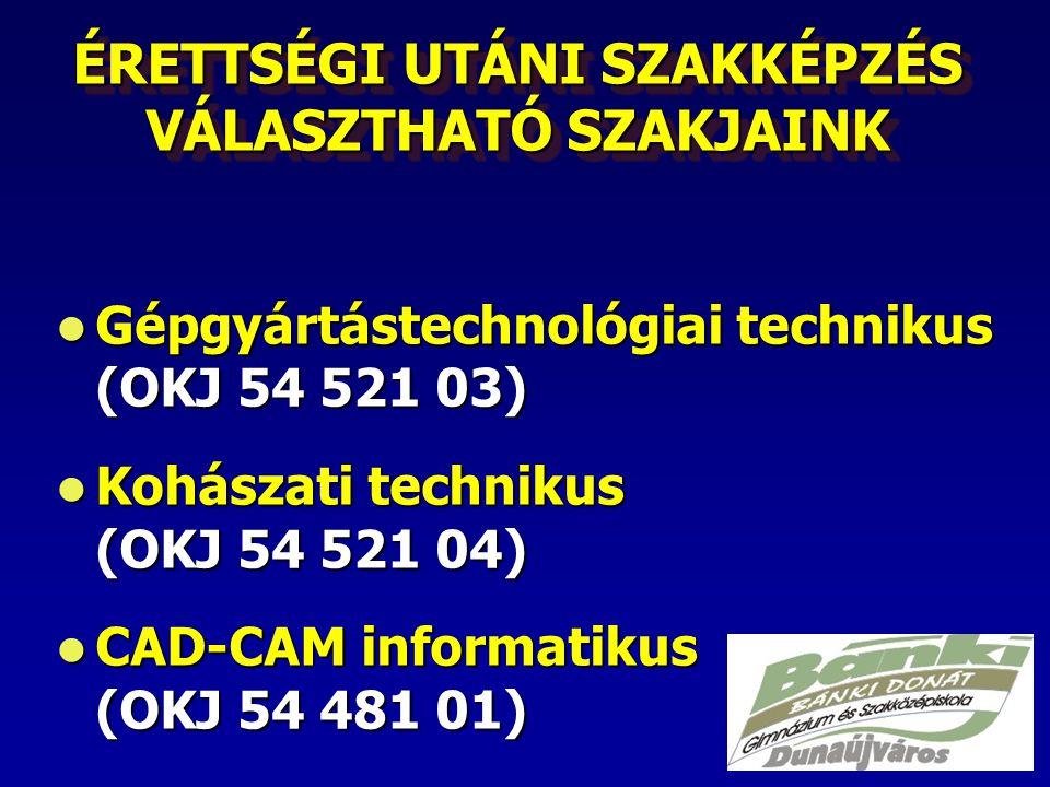 ÉRETTSÉGI UTÁNI SZAKKÉPZÉS VÁLASZTHATÓ SZAKJAINK Gépgyártástechnológiai technikus (OKJ 54 521 03) Gépgyártástechnológiai technikus (OKJ 54 521 03) Kohászati technikus (OKJ 54 521 04) Kohászati technikus (OKJ 54 521 04) CAD-CAM informatikus (OKJ 54 481 01) CAD-CAM informatikus (OKJ 54 481 01)