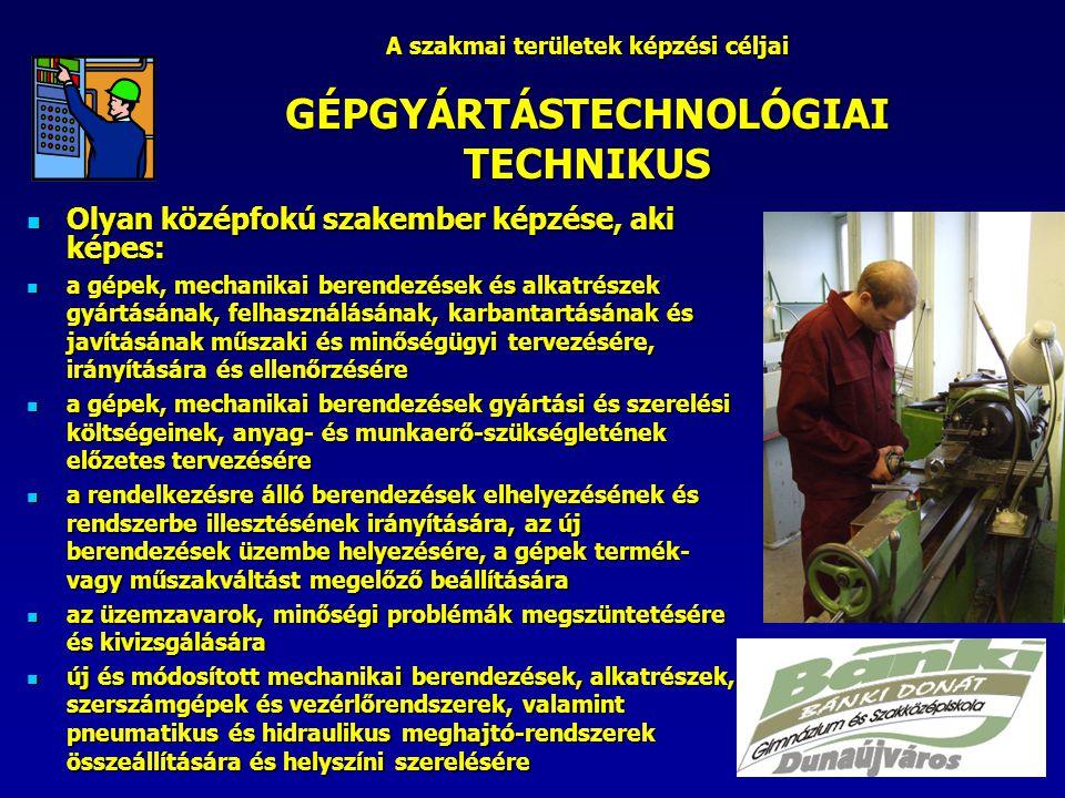 A szakmai területek képzési céljai GÉPGYÁRTÁSTECHNOLÓGIAI TECHNIKUS Olyan középfokú szakember képzése, aki képes: Olyan középfokú szakember képzése, aki képes: a gépek, mechanikai berendezések és alkatrészek gyártásának, felhasználásának, karbantartásának és javításának műszaki és minőségügyi tervezésére, irányítására és ellenőrzésére a gépek, mechanikai berendezések és alkatrészek gyártásának, felhasználásának, karbantartásának és javításának műszaki és minőségügyi tervezésére, irányítására és ellenőrzésére a gépek, mechanikai berendezések gyártási és szerelési költségeinek, anyag- és munkaerő-szükségletének előzetes tervezésére a gépek, mechanikai berendezések gyártási és szerelési költségeinek, anyag- és munkaerő-szükségletének előzetes tervezésére a rendelkezésre álló berendezések elhelyezésének és rendszerbe illesztésének irányítására, az új berendezések üzembe helyezésére, a gépek termék- vagy műszakváltást megelőző beállítására a rendelkezésre álló berendezések elhelyezésének és rendszerbe illesztésének irányítására, az új berendezések üzembe helyezésére, a gépek termék- vagy műszakváltást megelőző beállítására az üzemzavarok, minőségi problémák megszüntetésére és kivizsgálására az üzemzavarok, minőségi problémák megszüntetésére és kivizsgálására új és módosított mechanikai berendezések, alkatrészek, szerszámgépek és vezérlőrendszerek, valamint pneumatikus és hidraulikus meghajtó-rendszerek összeállítására és helyszíni szerelésére új és módosított mechanikai berendezések, alkatrészek, szerszámgépek és vezérlőrendszerek, valamint pneumatikus és hidraulikus meghajtó-rendszerek összeállítására és helyszíni szerelésére