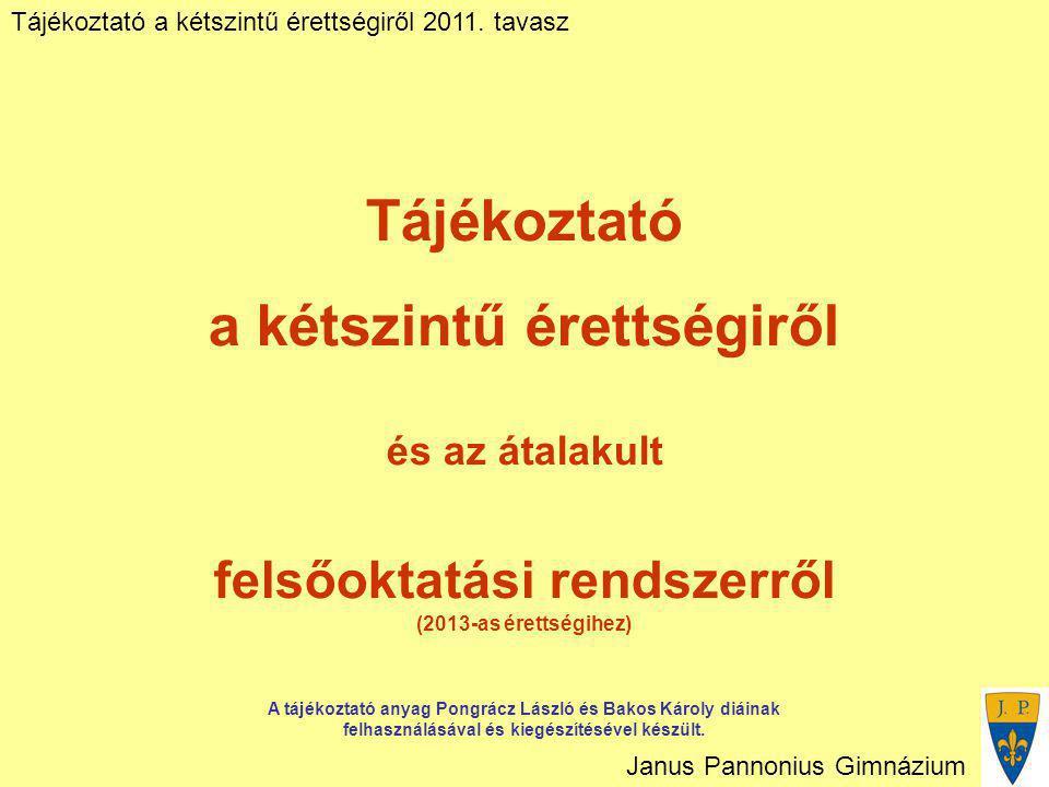 Tájékoztató a kétszintű érettségiről 2011. tavasz Janus Pannonius Gimnázium Tájékoztató a kétszintű érettségiről és az átalakult felsőoktatási rendsze