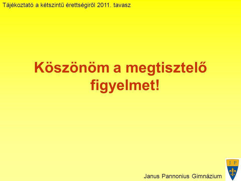 Tájékoztató a kétszintű érettségiről 2011. tavasz Janus Pannonius Gimnázium Köszönöm a megtisztelő figyelmet!