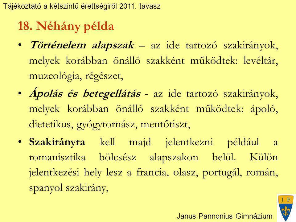 Tájékoztató a kétszintű érettségiről 2011. tavasz Janus Pannonius Gimnázium 18. Néhány példa Történelem alapszak – az ide tartozó szakirányok, melyek