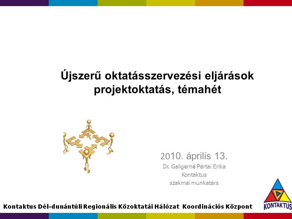 Újszerű oktatásszervezési eljárások projektoktatás, témahét 20 10. április 13. Dr. Galigerné Pártai Erika Kontaktus szakmai munkatárs