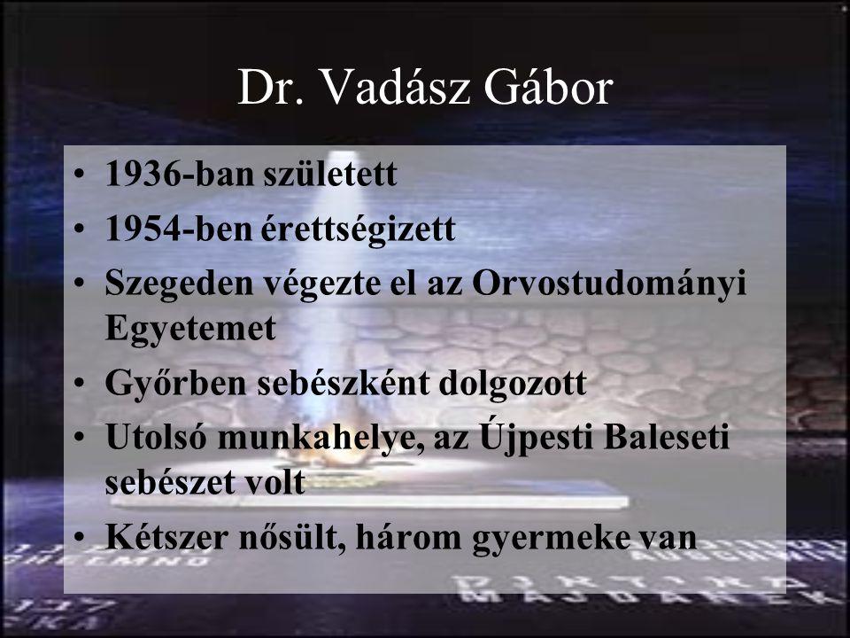 Dr. Vadász Gábor 1936-ban született 1954-ben érettségizett Szegeden végezte el az Orvostudományi Egyetemet Győrben sebészként dolgozott Utolsó munkahe