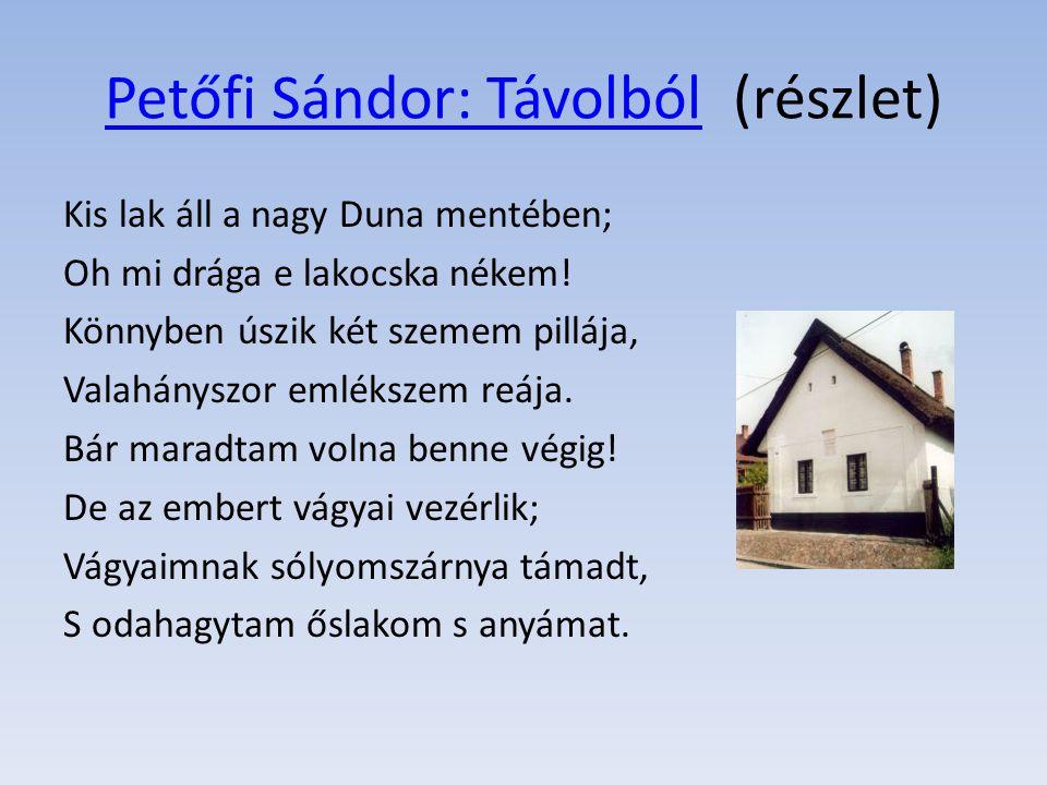 Petőfi Sándor: TávolbólPetőfi Sándor: Távolból(részlet) Kis lak áll a nagy Duna mentében; Oh mi drága e lakocska nékem! Könnyben úszik két szemem pill