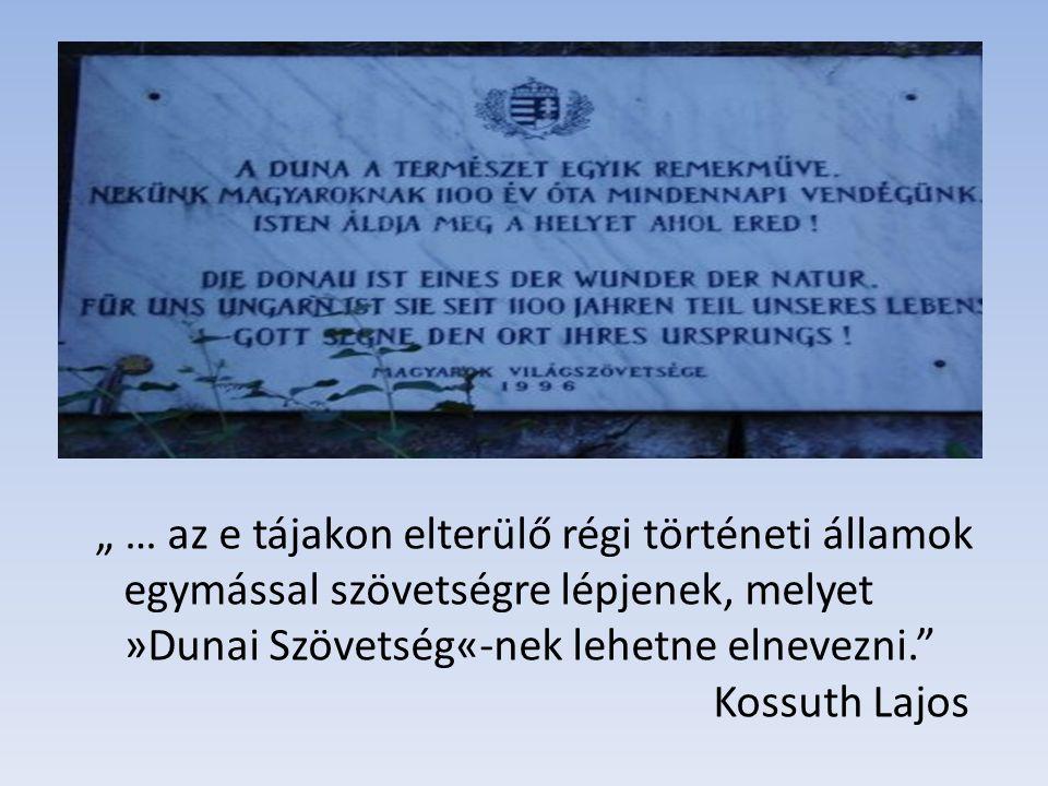 """"""" … az e tájakon elterülő régi történeti államok egymással szövetségre lépjenek, melyet »Dunai Szövetség«-nek lehetne elnevezni."""" Kossuth Lajos"""