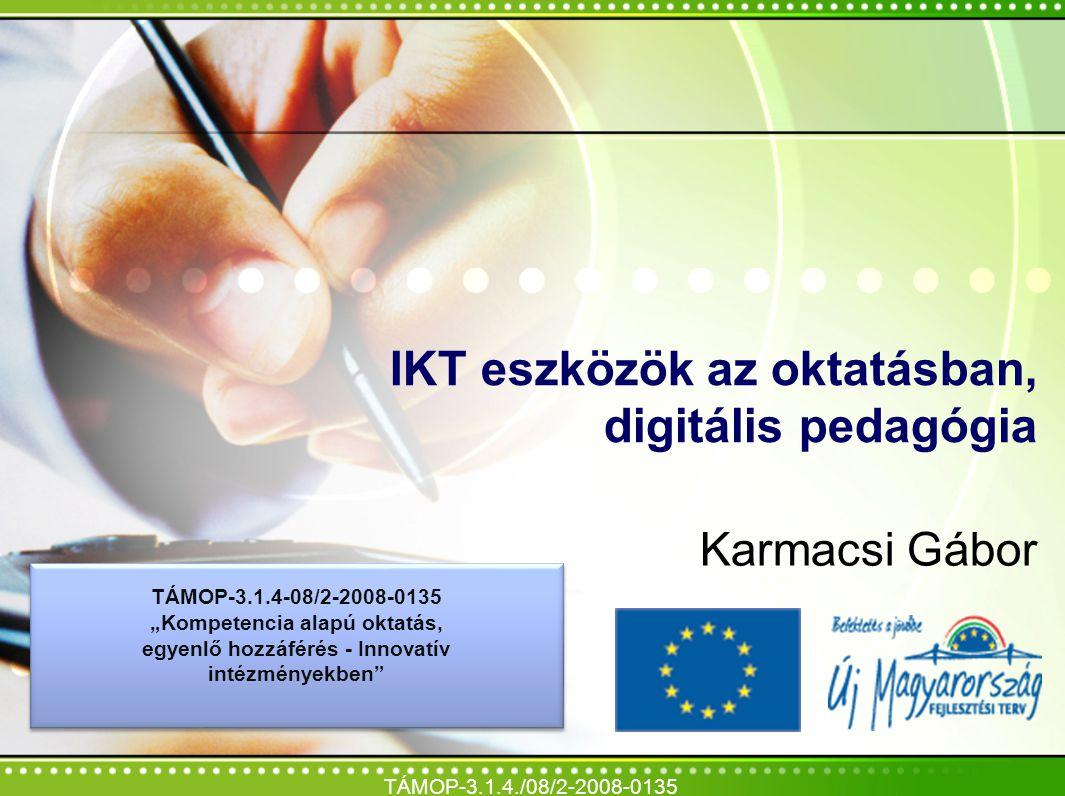 """IKT eszközök az oktatásban, digitális pedagógia Karmacsi Gábor TÁMOP-3.1.4./08/2-2008-0135 TÁMOP-3.1.4-08/2-2008-0135 """"Kompetencia alapú oktatás, egye"""