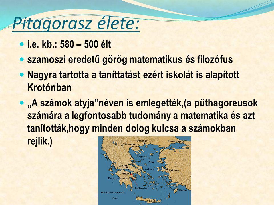 Pitagorasz élete: i.e. kb.: 580 – 500 élt szamoszi eredetű görög matematikus és filozófus Nagyra tartotta a taníttatást ezért iskolát is alapított Kro