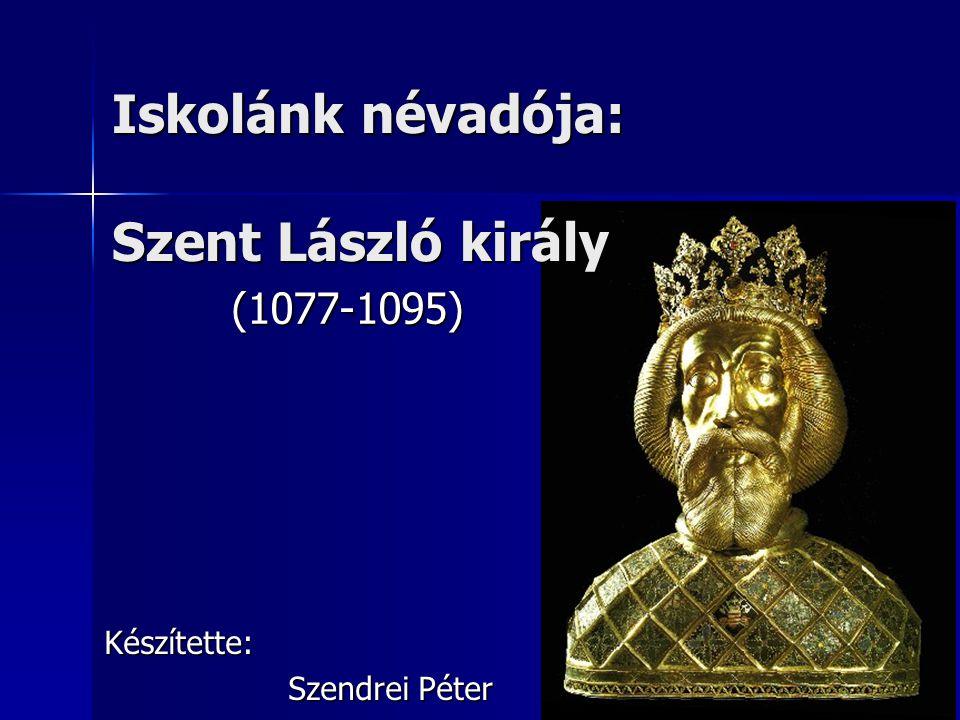 Iskolánk névadója: Szent László király (1077-1095) Készítette: Szendrei Péter
