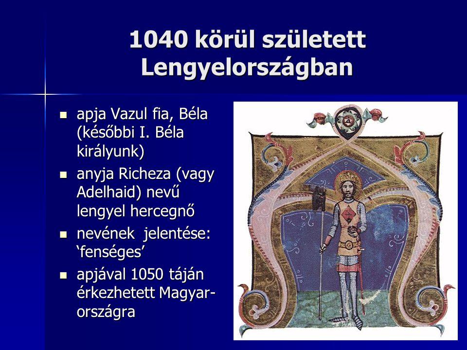 1040 körül született Lengyelországban apja Vazul fia, Béla (későbbi I. Béla királyunk) apja Vazul fia, Béla (későbbi I. Béla királyunk) anyja Richeza