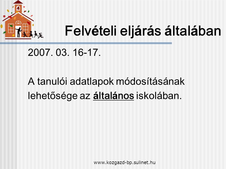www.kozgazd-bp.sulinet.hu Felv é teli elj á r á s á ltal á ban 2007. 03. 16-17. A tanul ó i adatlapok m ó dos í t á s á nak lehetős é ge az á ltal á n