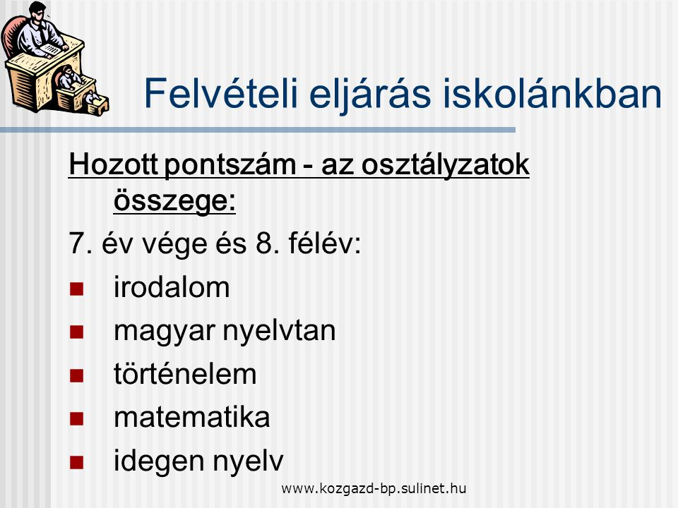 www.kozgazd-bp.sulinet.hu Felvételi eljárás iskolánkban Hozott pontszám - az osztályzatok összege: 7. év vége és 8. félév: irodalom magyar nyelvtan tö
