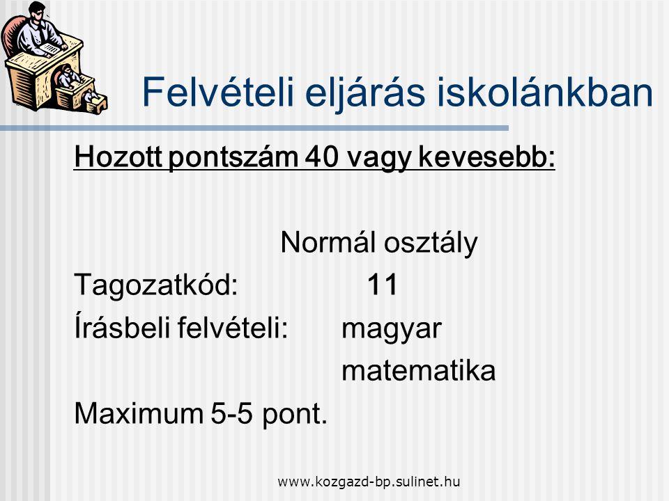 www.kozgazd-bp.sulinet.hu Felvételi eljárás iskolánkban Hozott pontszám 40 vagy kevesebb: Normál osztály Tagozatkód: 11 Írásbeli felvételi:magyar matematika Maximum 5-5 pont.