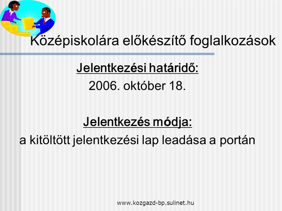 www.kozgazd-bp.sulinet.hu K ö z é piskolára elők é sz í tő foglalkoz á sok Jelentkez é si hat á ridő: 2006. okt ó ber 18. Jelentkez é s m ó dja: a kit