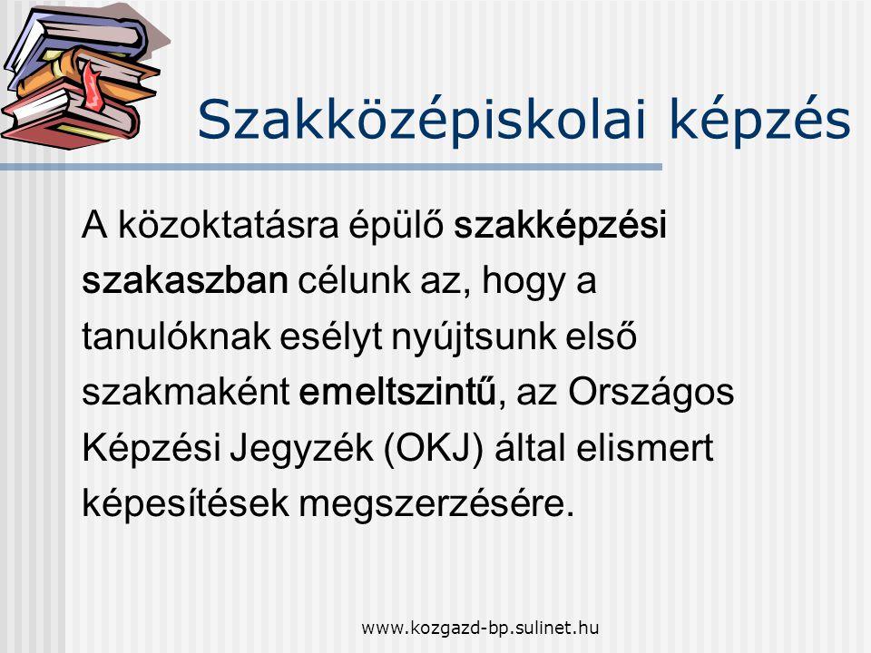 www.kozgazd-bp.sulinet.hu Szakközépiskolai képzés A közoktatásra épülő szakképzési szakaszban célunk az, hogy a tanulóknak esélyt nyújtsunk első szakmaként emeltszintű, az Országos Képzési Jegyzék (OKJ) által elismert képesítések megszerzésére.
