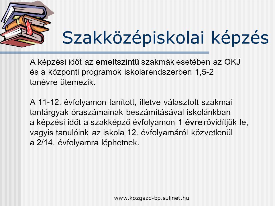 www.kozgazd-bp.sulinet.hu Szakközépiskolai képzés A képzési időt az emeltszintű szakmák esetében az OKJ és a központi programok iskolarendszerben 1,5-2 tanévre ütemezik.