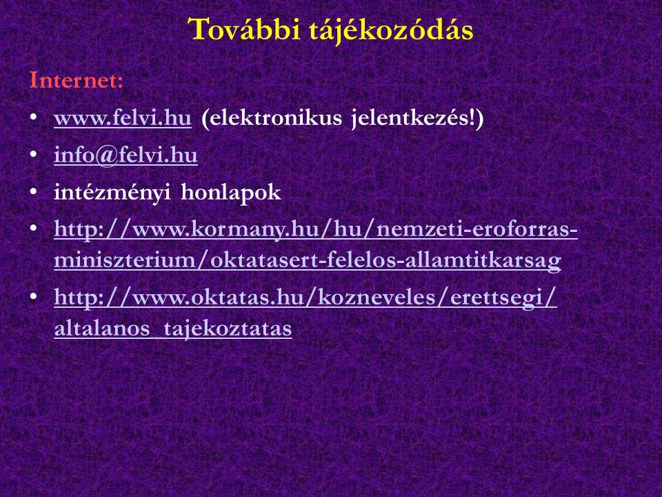 További tájékozódás Internet: www.felvi.hu (elektronikus jelentkezés!)www.felvi.hu info@felvi.hu intézményi honlapok http://www.kormany.hu/hu/nemzeti-eroforras- miniszterium/oktatasert-felelos-allamtitkarsaghttp://www.kormany.hu/hu/nemzeti-eroforras- miniszterium/oktatasert-felelos-allamtitkarsag http://www.oktatas.hu/kozneveles/erettsegi/ altalanos_tajekoztatashttp://www.oktatas.hu/kozneveles/erettsegi/ altalanos_tajekoztatas