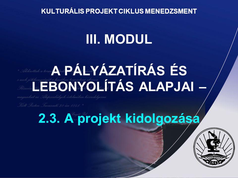KULTURÁLIS PROJEKT CIKLUS MENEDZSMENT III. MODUL A PÁLYÁZATÍRÁS ÉS LEBONYOLÍTÁS ALAPJAI – 2.3. A projekt kidolgozása