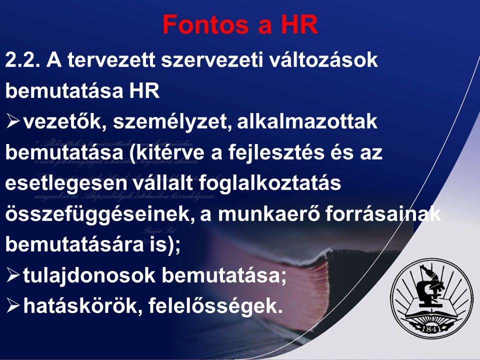 Fontos a HR 2.2. A tervezett szervezeti változások bemutatása HR  vezetők, személyzet, alkalmazottak bemutatása (kitérve a fejlesztés és az esetleges
