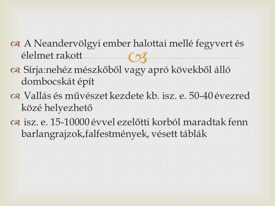   A Neandervölgyi ember halottai mellé fegyvert és élelmet rakott  Sírja:nehéz mészkőből vagy apró kövekből álló dombocskát épít  Vallás és művészet kezdete kb.