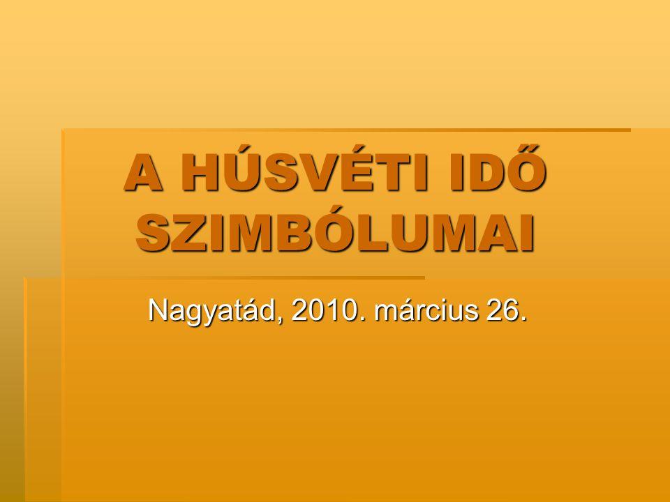 A HÚSVÉTI IDŐ SZIMBÓLUMAI Nagyatád, 2010. március 26.