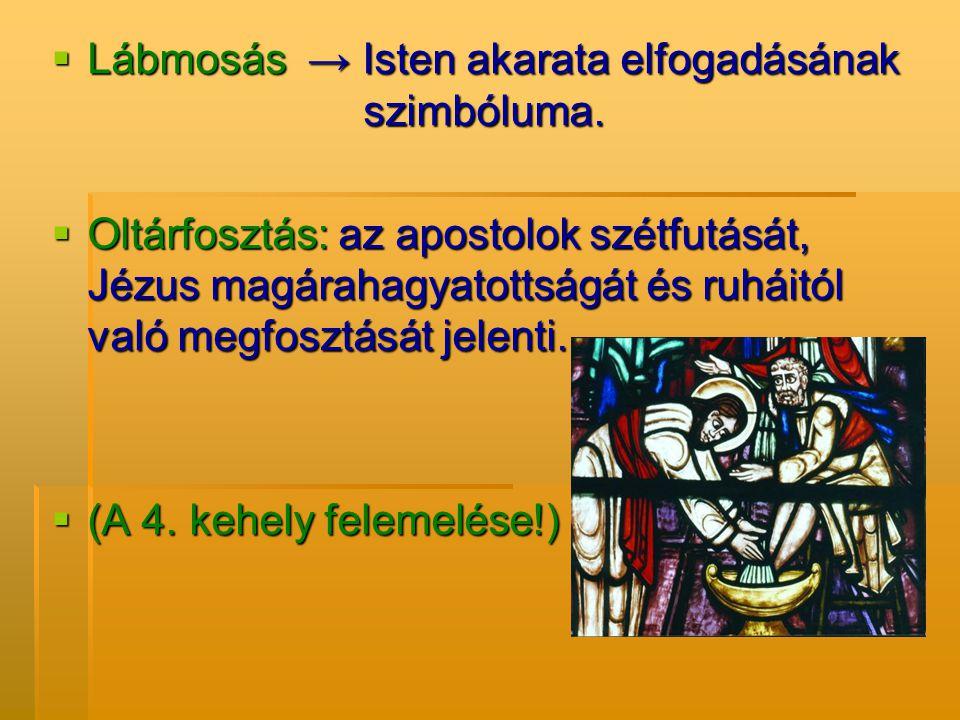 Lábmosás → Isten akarata elfogadásának szimbóluma.  Oltárfosztás: az apostolok szétfutását, Jézus magárahagyatottságát és ruháitól való megfosztásá