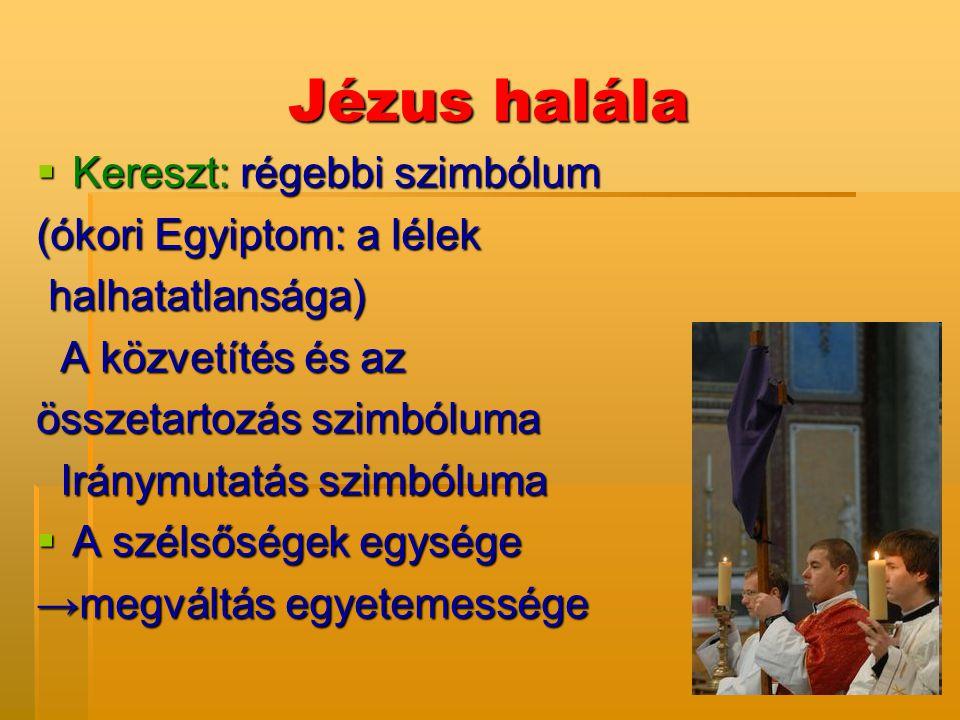 Jézus halála  Kereszt: régebbi szimbólum (ókori Egyiptom: a lélek halhatatlansága) halhatatlansága) A közvetítés és az A közvetítés és az összetartoz