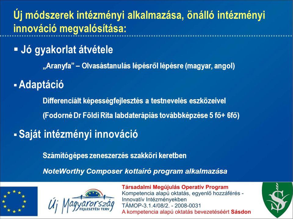 """Új módszerek intézményi alkalmazása, önálló intézményi innováció megvalósítása:  Jó gyakorlat átvétele """"Aranyfa – Olvasástanulás lépésről lépésre (magyar, angol)  Adaptáció Differenciált képességfejlesztés a testnevelés eszközeivel (Fodorné Dr Földi Rita labdaterápiás továbbképzése 5 fő+ 6fő)  Saját intézményi innováció Számítógépes zeneszerzés szakköri keretben NoteWorthy Composer kottaíró program alkalmazása"""