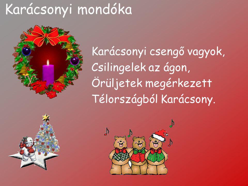 Karácsonyi mondóka Karácsonyi csengő vagyok, Csilingelek az ágon, Örüljetek megérkezett Télországból Karácsony.