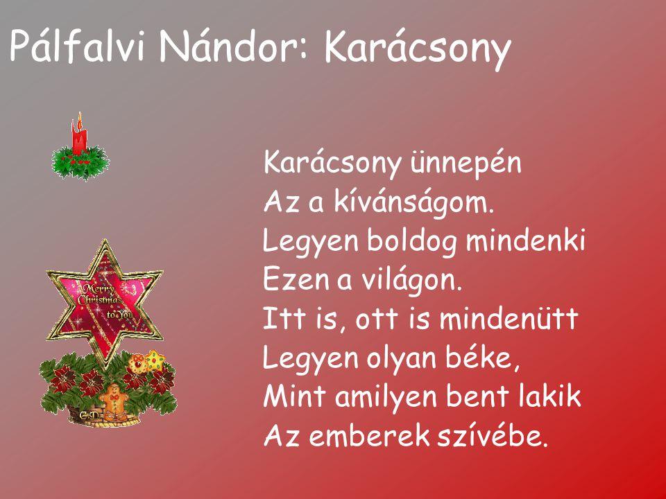 Pálfalvi Nándor: Karácsony Karácsony ünnepén Az a kívánságom. Legyen boldog mindenki Ezen a világon. Itt is, ott is mindenütt Legyen olyan béke, Mint