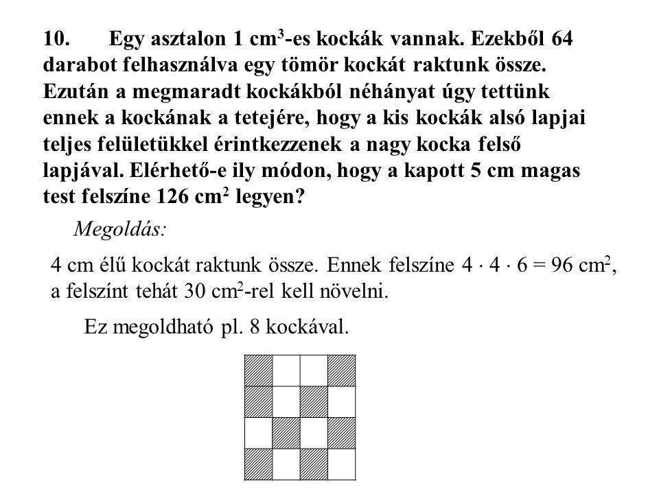 10.Egy asztalon 1 cm 3 -es kockák vannak. Ezekből 64 darabot felhasználva egy tömör kockát raktunk össze. Ezután a megmaradt kockákból néhányat úgy te