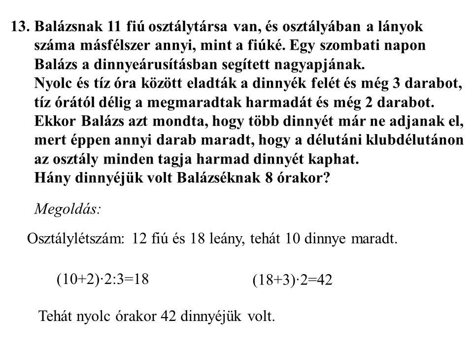 13.Balázsnak 11 fiú osztálytársa van, és osztályában a lányok száma másfélszer annyi, mint a fiúké. Egy szombati napon Balázs a dinnyeárusításban segí