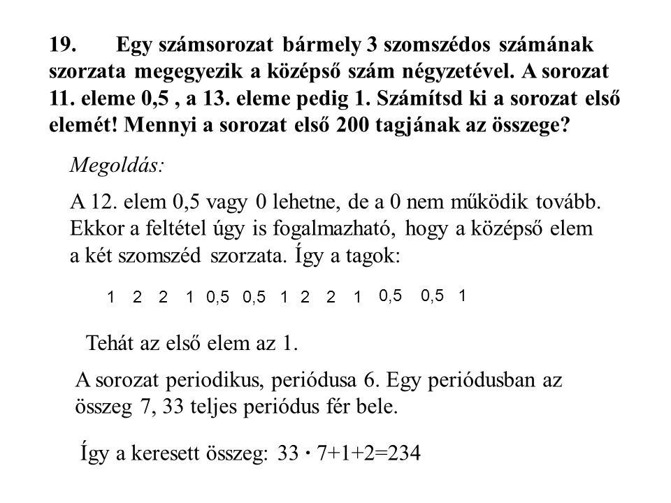 19.Egy számsorozat bármely 3 szomszédos számának szorzata megegyezik a középső szám négyzetével. A sorozat 11. eleme 0,5, a 13. eleme pedig 1. Számíts