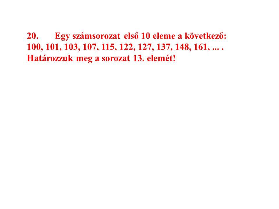 20.Egy számsorozat első 10 eleme a következő: 100, 101, 103, 107, 115, 122, 127, 137, 148, 161,.... Határozzuk meg a sorozat 13. elemét!