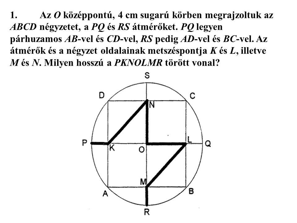 1.Az O középpontú, 4 cm sugarú körben megrajzoltuk az ABCD négyzetet, a PQ és RS átmérőket. PQ legyen párhuzamos AB-vel és CD-vel, RS pedig AD-vel és