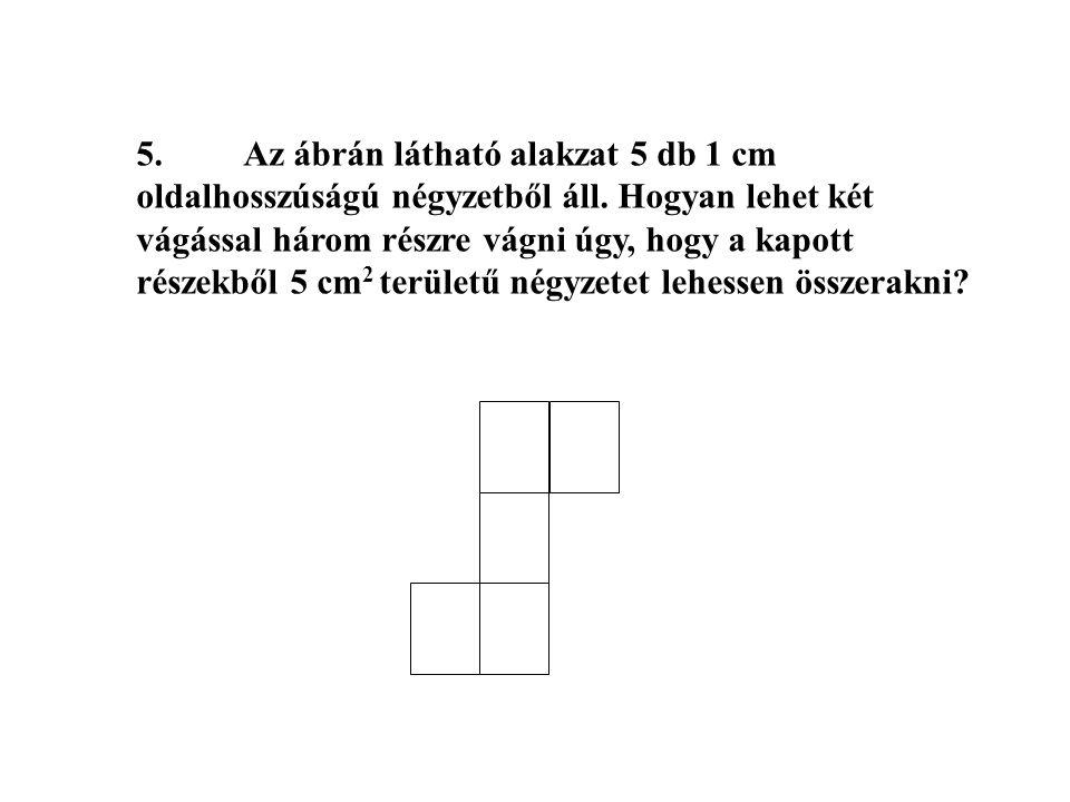 5.Az ábrán látható alakzat 5 db 1 cm oldalhosszúságú négyzetből áll. Hogyan lehet két vágással három részre vágni úgy, hogy a kapott részekből 5 cm 2