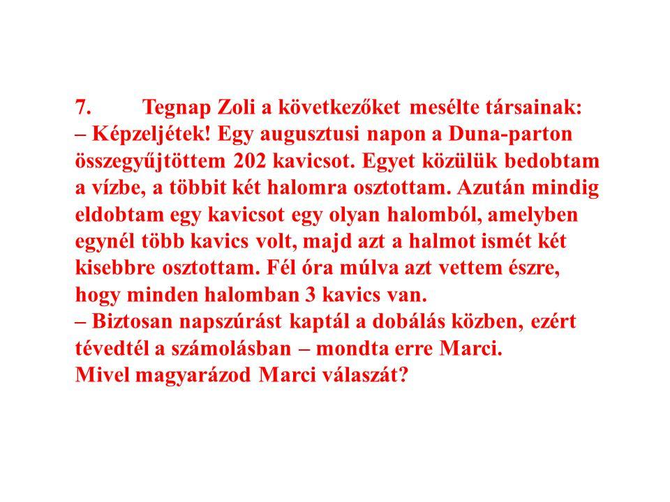 7.Tegnap Zoli a következőket mesélte társainak: – Képzeljétek! Egy augusztusi napon a Duna-parton összegyűjtöttem 202 kavicsot. Egyet közülük bedobtam