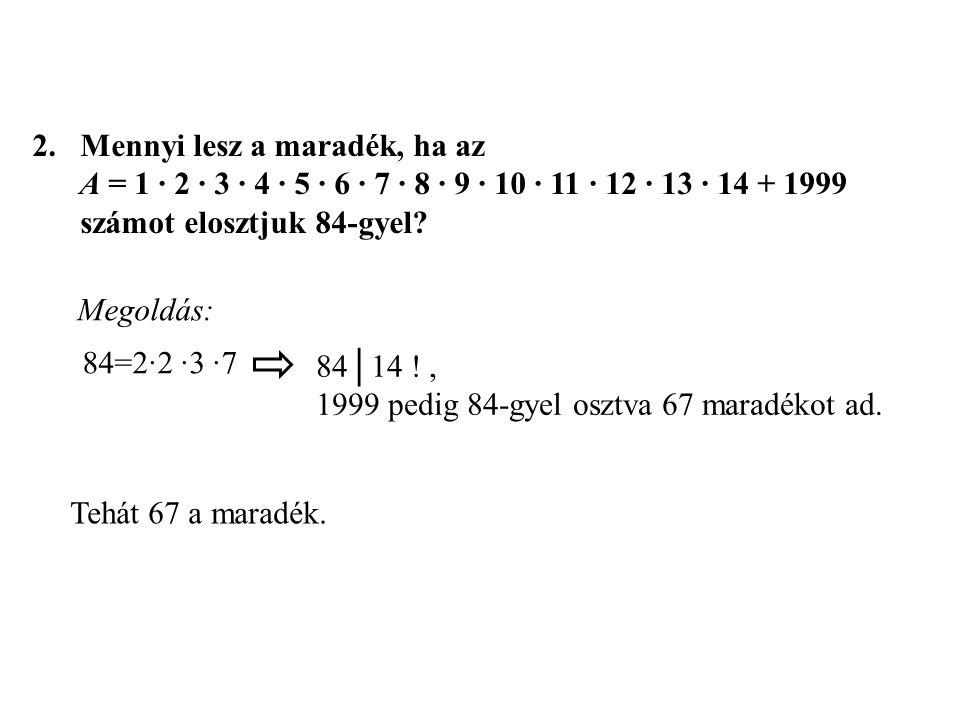 2.Mennyi lesz a maradék, ha az A = 1 ∙ 2 ∙ 3 ∙ 4 ∙ 5 ∙ 6 ∙ 7 ∙ 8 ∙ 9 ∙ 10 ∙ 11 ∙ 12 ∙ 13 ∙ 14 + 1999 számot elosztjuk 84-gyel? Tehát 67 a maradék. Meg
