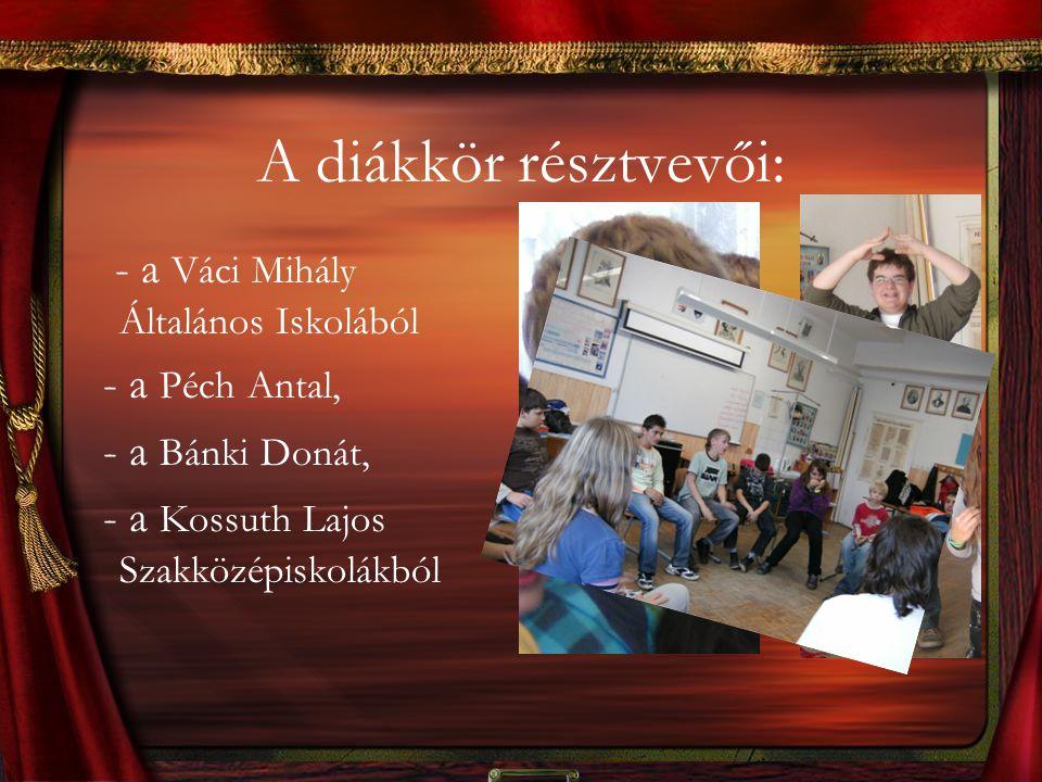 A diákkör résztvevői: - a Váci Mihály Általános Iskolából - a Péch Antal, - a Bánki Donát, - a Kossuth Lajos Szakközépiskolákból