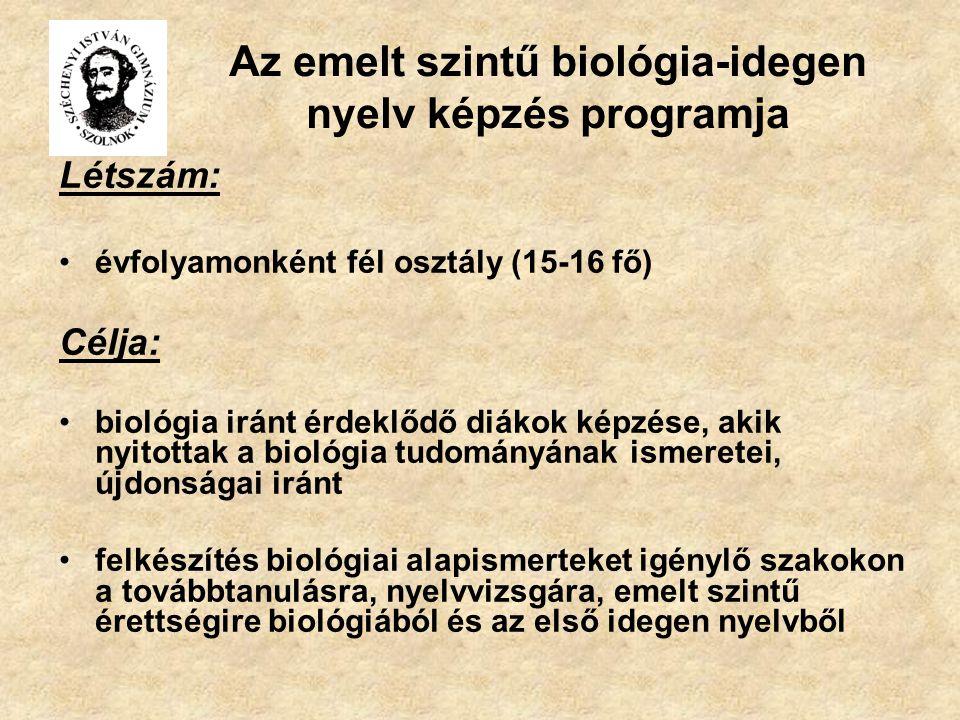 Az emelt szintű biológia-idegen nyelv képzés programja Létszám: évfolyamonként fél osztály (15-16 fő) Célja: biológia iránt érdeklődő diákok képzése, akik nyitottak a biológia tudományának ismeretei, újdonságai iránt felkészítés biológiai alapismerteket igénylő szakokon a továbbtanulásra, nyelvvizsgára, emelt szintű érettségire biológiából és az első idegen nyelvből
