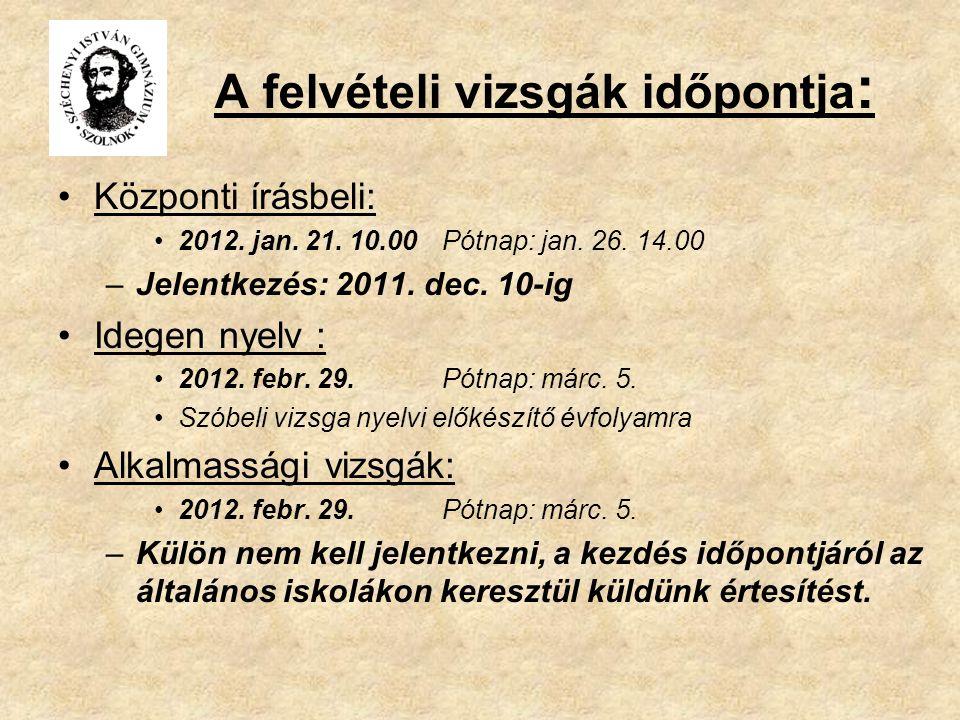 A felvételi vizsgák időpontja : Központi írásbeli: 2012. jan. 21. 10.00 Pótnap: jan. 26. 14.00 –Jelentkezés: 2011. dec. 10-ig Idegen nyelv : 2012. feb